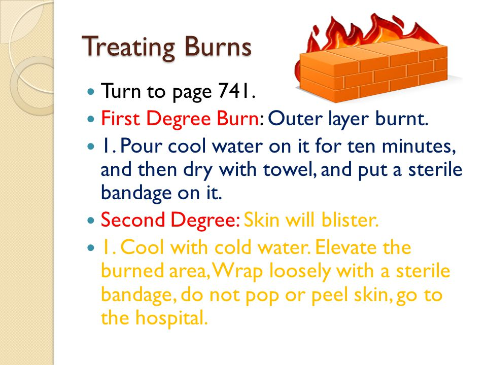 Treating Burns Turn to page 741. First Degree Burn: Outer layer burnt. 1. Pour cool water on it for ten minutes, and then dry with towel, and put a st