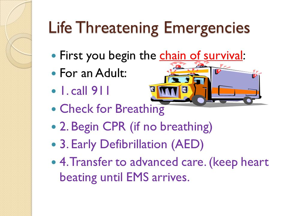 Life Threatening Emergencies First you begin the chain of survival: For an Adult: 1. call 911 Check for Breathing 2. Begin CPR (if no breathing) 3. Ea