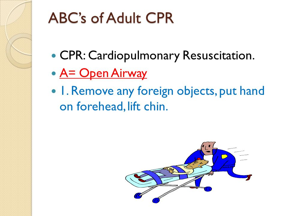 ABC's of Adult CPR CPR: Cardiopulmonary Resuscitation. A= Open Airway 1. Remove any foreign objects, put hand on forehead, lift chin.