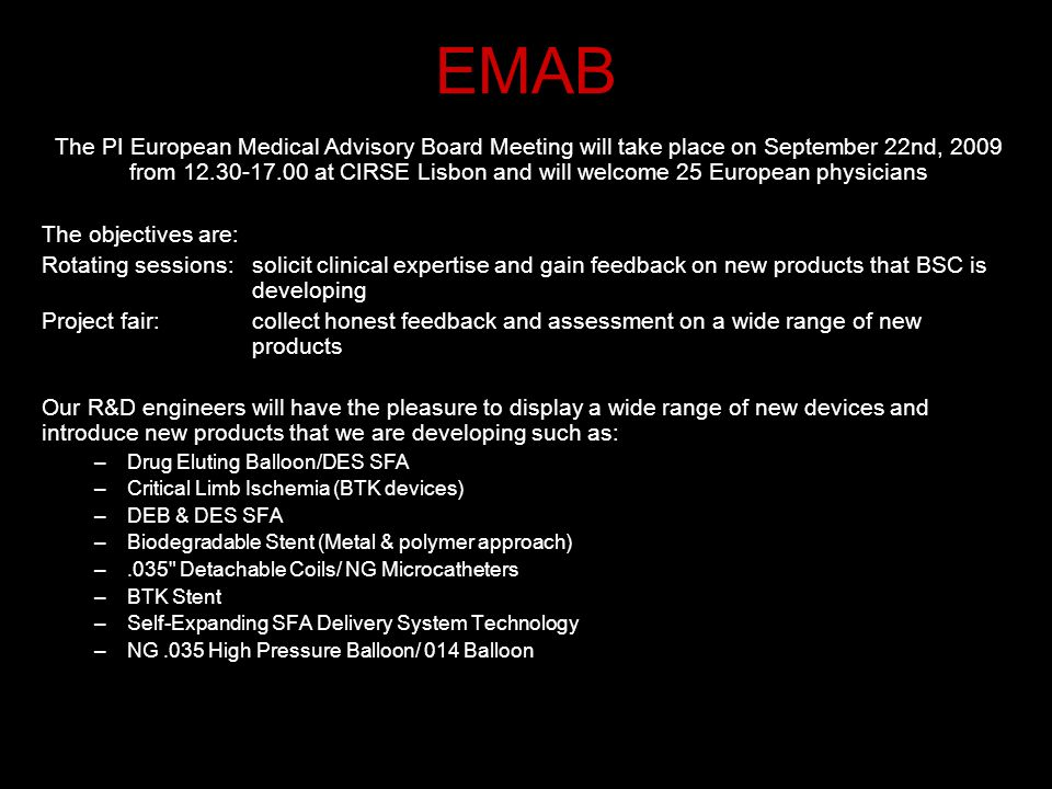 EMAB The PI European Medical Advisory Board Meeting will take place on September 22nd, 2009 from 12.30-17.00 at CIRSE Lisbon and will welcome 25 Europ