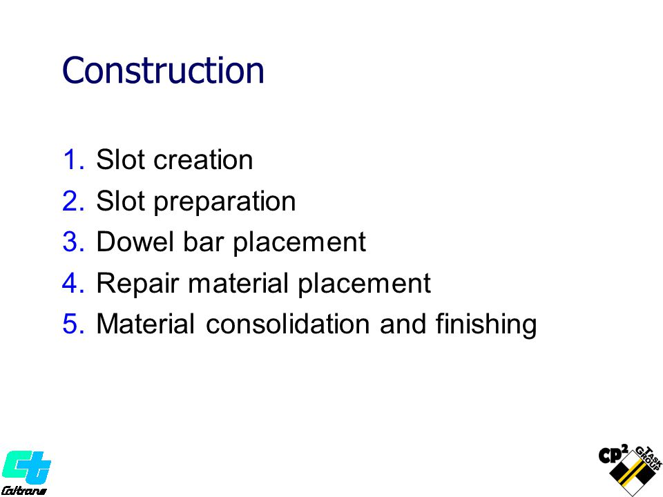 Construction 1.Slot creation 2.Slot preparation 3.Dowel bar placement 4.Repair material placement 5.Material consolidation and finishing