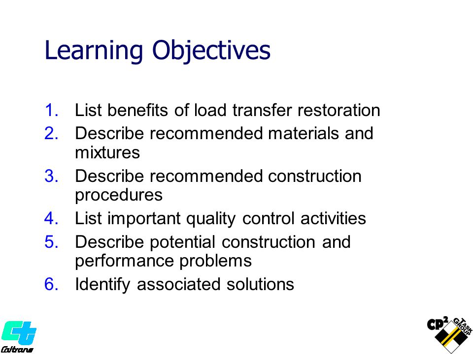Learning Objectives 1.List benefits of load transfer restoration 2.Describe recommended materials and mixtures 3.Describe recommended construction pro