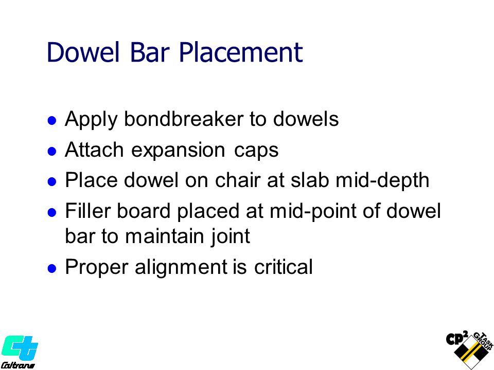 Apply bondbreaker to dowels Attach expansion caps Place dowel on chair at slab mid-depth Filler board placed at mid-point of dowel bar to maintain joi