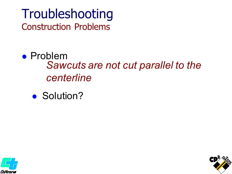 Sawcuts are not cut parallel to the centerline Troubleshooting Construction Problems Solution? Problem