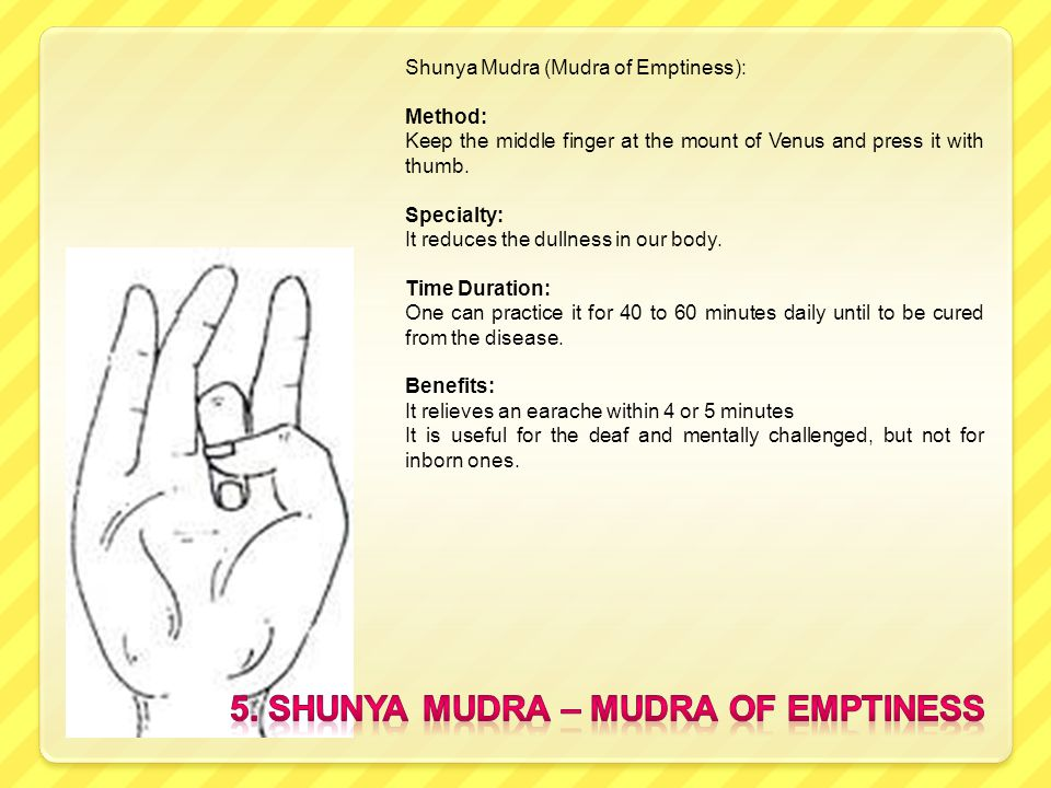 Shunya Mudra (Mudra of Emptiness): Method: Keep the middle finger at the mount of Venus and press it with thumb. Specialty: It reduces the dullness in