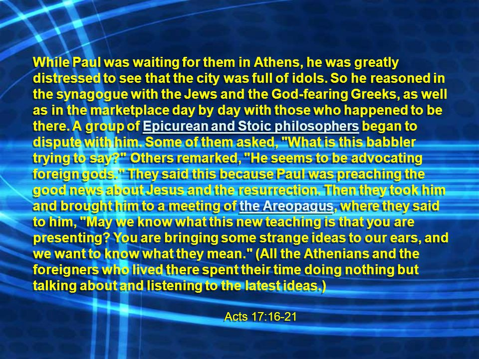 While Paul was waiting for them in Athens, he was greatly distressed to see that the city was full of idols. So he reasoned in the synagogue with the