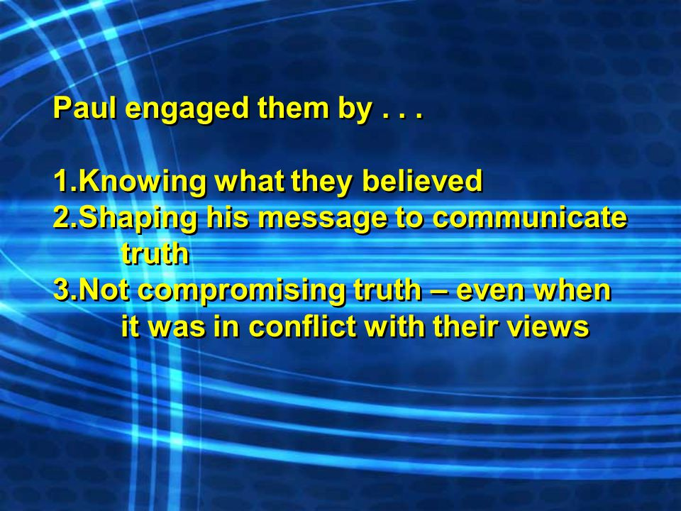 Paul engaged them by... 1.Knowing what they believed 2.Shaping his message to communicate truth 3.Not compromising truth – even when it was in conflic