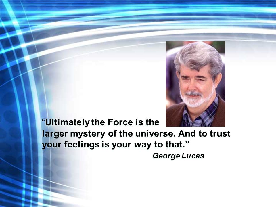 """Ultimately the Force is the larger mystery of the universe. And to trust your feelings is your way to that."" George Lucas ""Ultimately the Force is th"