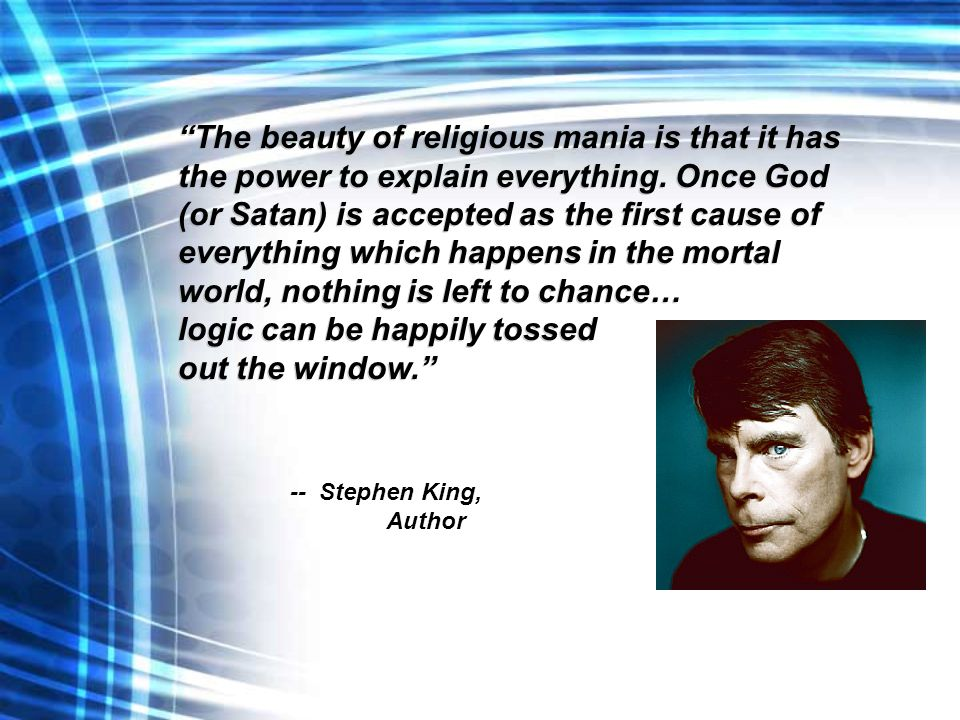 """The beauty of religious mania is that it has the power to explain everything. Once God (or Satan) is accepted as the first cause of everything which"