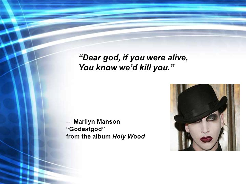 """Dear god, if you were alive, You know we'd kill you."" -- Marilyn Manson ""Godeatgod"" from the album Holy Wood"