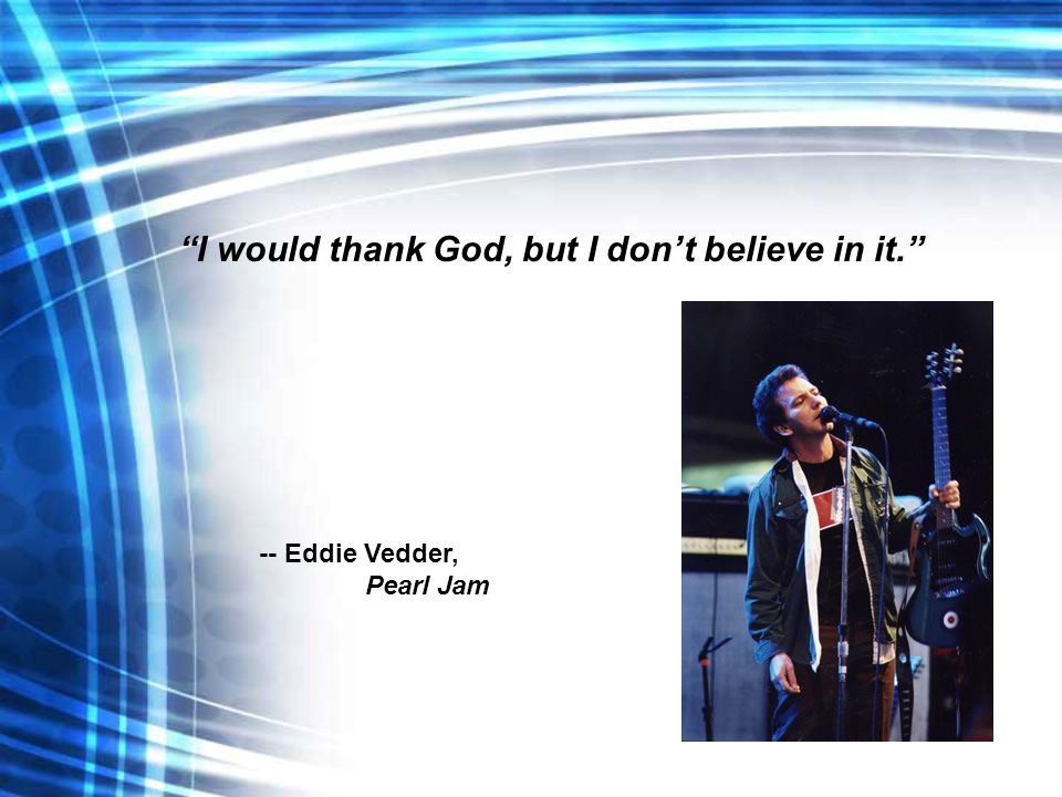 I would thank God, but I don't believe in it. -- Eddie Vedder, Pearl Jam