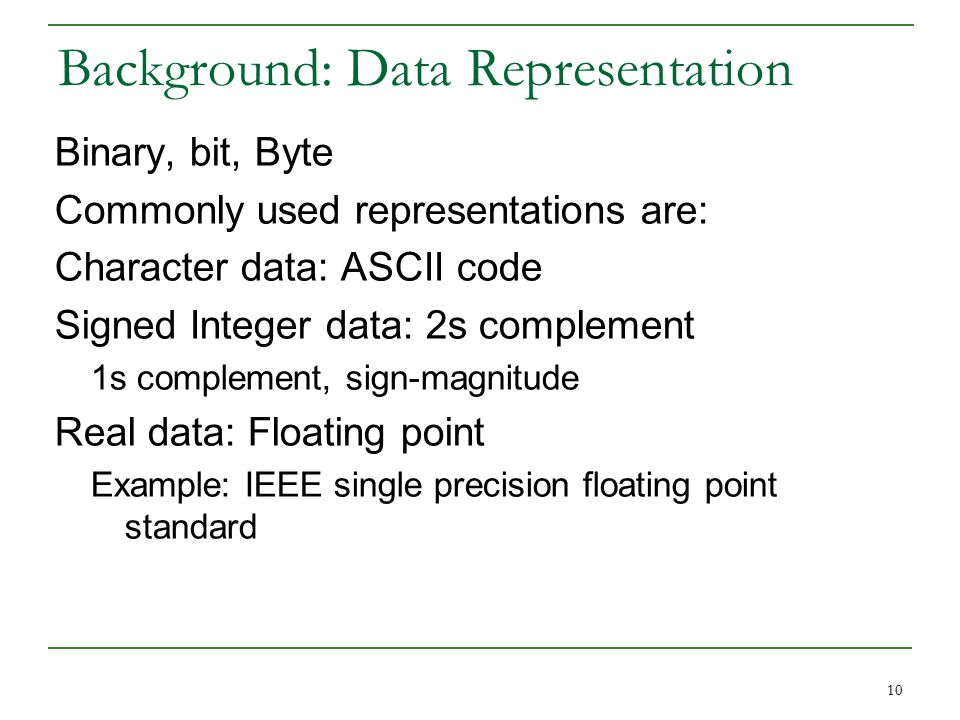 10 Background: Data Representation Binary, bit, Byte Commonly used representations are: Character data: ASCII code Signed Integer data: 2s complement 1s complement, sign-magnitude Real data: Floating point Example: IEEE single precision floating point standard