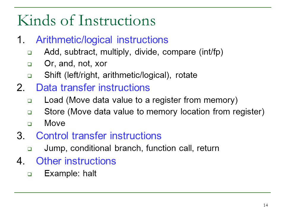 14 Kinds of Instructions 1.Arithmetic/logical instructions  Add, subtract, multiply, divide, compare (int/fp)  Or, and, not, xor  Shift (left/right, arithmetic/logical), rotate 2.Data transfer instructions  Load (Move data value to a register from memory)  Store (Move data value to memory location from register)  Move 3.Control transfer instructions  Jump, conditional branch, function call, return 4.Other instructions  Example: halt