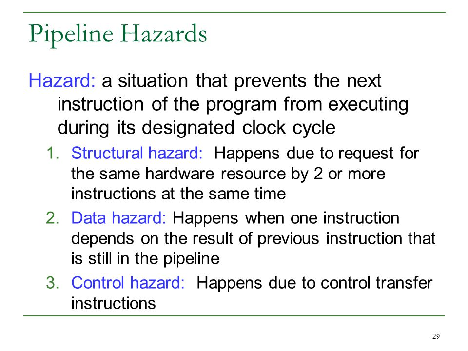 29 Pipeline Hazards Hazard: a situation that prevents the next instruction of the program from executing during its designated clock cycle 1.Structural hazard: Happens due to request for the same hardware resource by 2 or more instructions at the same time 2.Data hazard: Happens when one instruction depends on the result of previous instruction that is still in the pipeline 3.Control hazard: Happens due to control transfer instructions