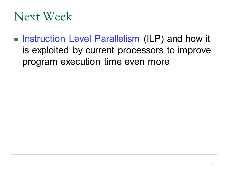 38 Next Week Instruction Level Parallelism (ILP) and how it is exploited by current processors to improve program execution time even more