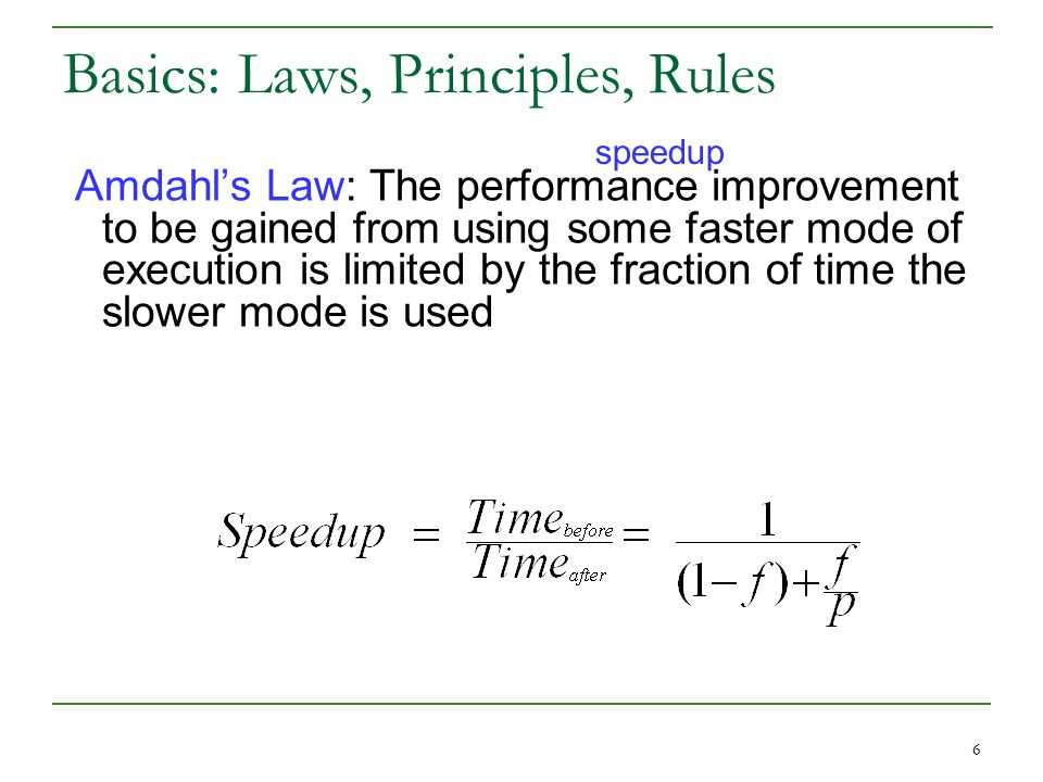 6 Basics: Laws, Principles, Rules Amdahl's Law: The performance improvement to be gained from using some faster mode of execution is limited by the fraction of time the slower mode is used speedup