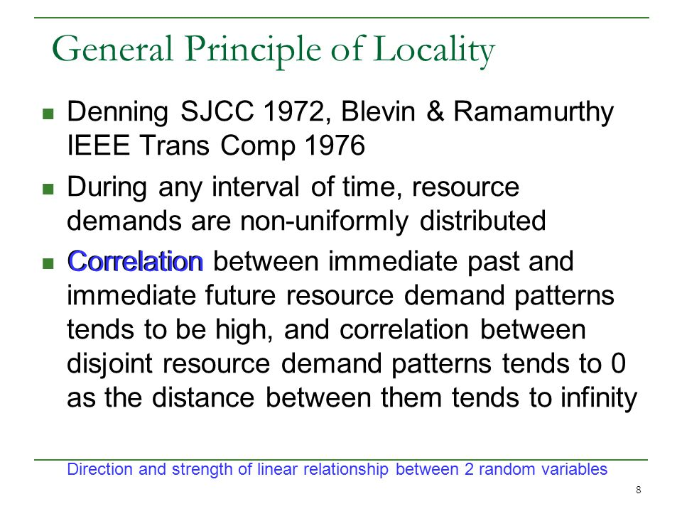 8 General Principle of Locality Denning SJCC 1972, Blevin & Ramamurthy IEEE Trans Comp 1976 During any interval of time, resource demands are non-uniformly distributed Correlation between immediate past and immediate future resource demand patterns tends to be high, and correlation between disjoint resource demand patterns tends to 0 as the distance between them tends to infinity Direction and strength of linear relationship between 2 random variables Correlation