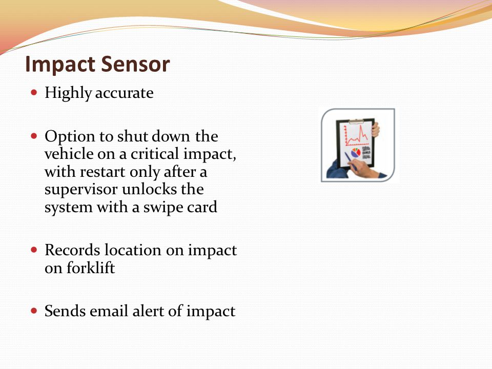 Impact Sensor Highly accurate Option to shut down the vehicle on a critical impact, with restart only after a supervisor unlocks the system with a swipe card Records location on impact on forklift Sends email alert of impact