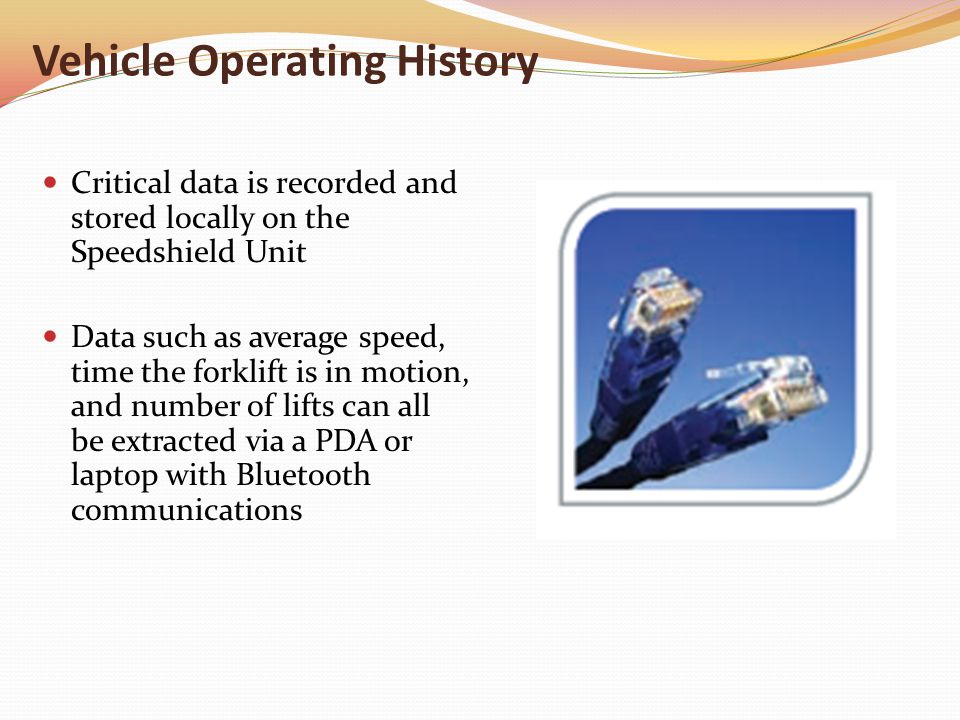 Vehicle Operating History Critical data is recorded and stored locally on the Speedshield Unit Data such as average speed, time the forklift is in motion, and number of lifts can all be extracted via a PDA or laptop with Bluetooth communications
