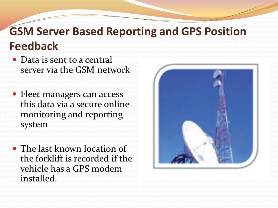 GSM Server Based Reporting and GPS Position Feedback Data is sent to a central server via the GSM network Fleet managers can access this data via a secure online monitoring and reporting system The last known location of the forklift is recorded if the vehicle has a GPS modem installed.