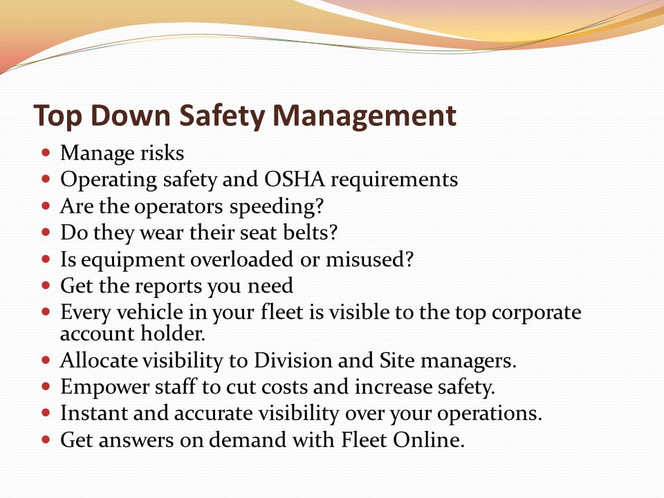Top Down Safety Management Manage risks Operating safety and OSHA requirements Are the operators speeding.