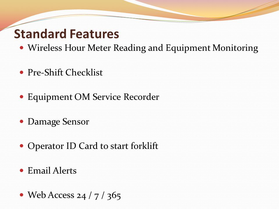 Standard Features Wireless Hour Meter Reading and Equipment Monitoring Pre-Shift Checklist Equipment OM Service Recorder Damage Sensor Operator ID Card to start forklift Email Alerts Web Access 24 / 7 / 365