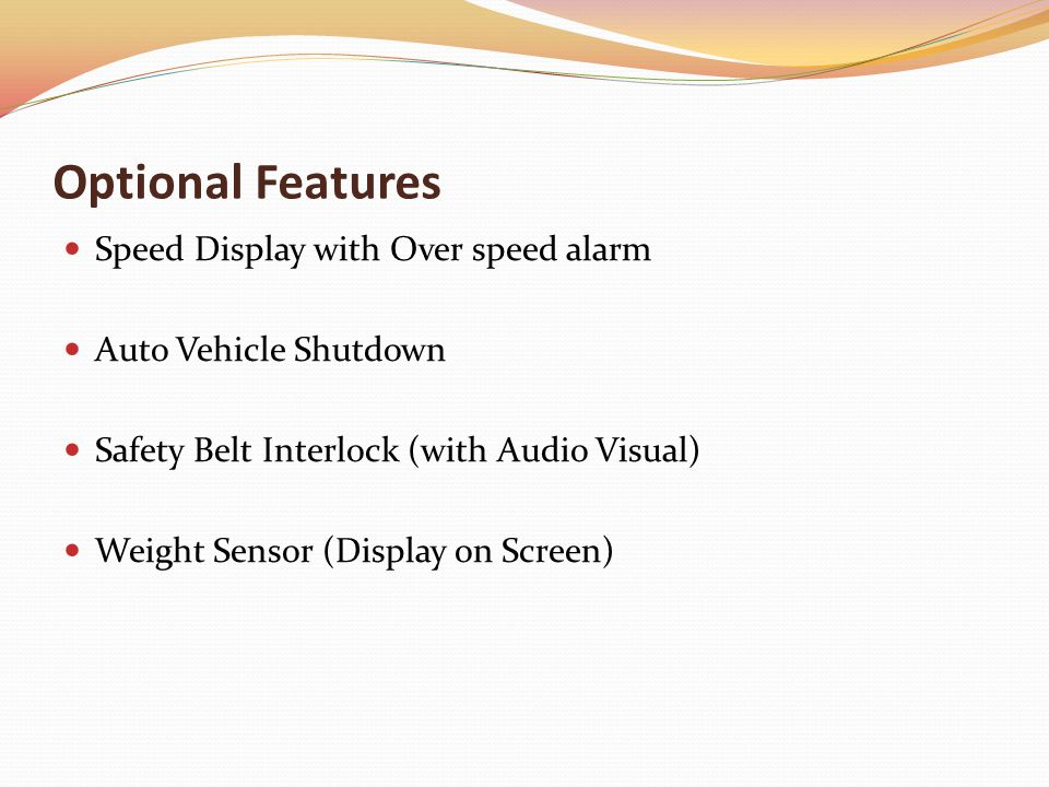Optional Features Speed Display with Over speed alarm Auto Vehicle Shutdown Safety Belt Interlock (with Audio Visual) Weight Sensor (Display on Screen)