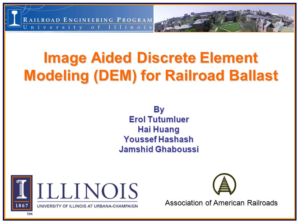 Outline BackgroundBackground Problem Statement Current Railroad Track Analysis Approach –Finite Element (FEM) –Discrete Element (DEM) »DEM Theory »Discrete Element Modeling for Railroad Track Analysis Image Aided DEM ApproachImage Aided DEM Approach – Research in University of Illinois Digitalized Image Technique for Aggregates Image Aided DEM Approach Approach Validation Applications on Railroad Ballast –Ballast Strength in terms of Aggregate Shapes –Ballast Settlement under Moving Load Conclusions and Future WorkConclusions and Future Work AcknowledgementAcknowledgement