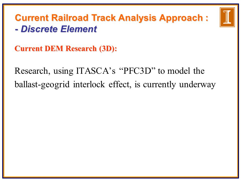 Current DEM Research (3D): Research, using ITASCA's PFC3D to model the ballast-geogrid interlock effect, is currently underway Current Railroad Track Analysis Approach : - Discrete Element