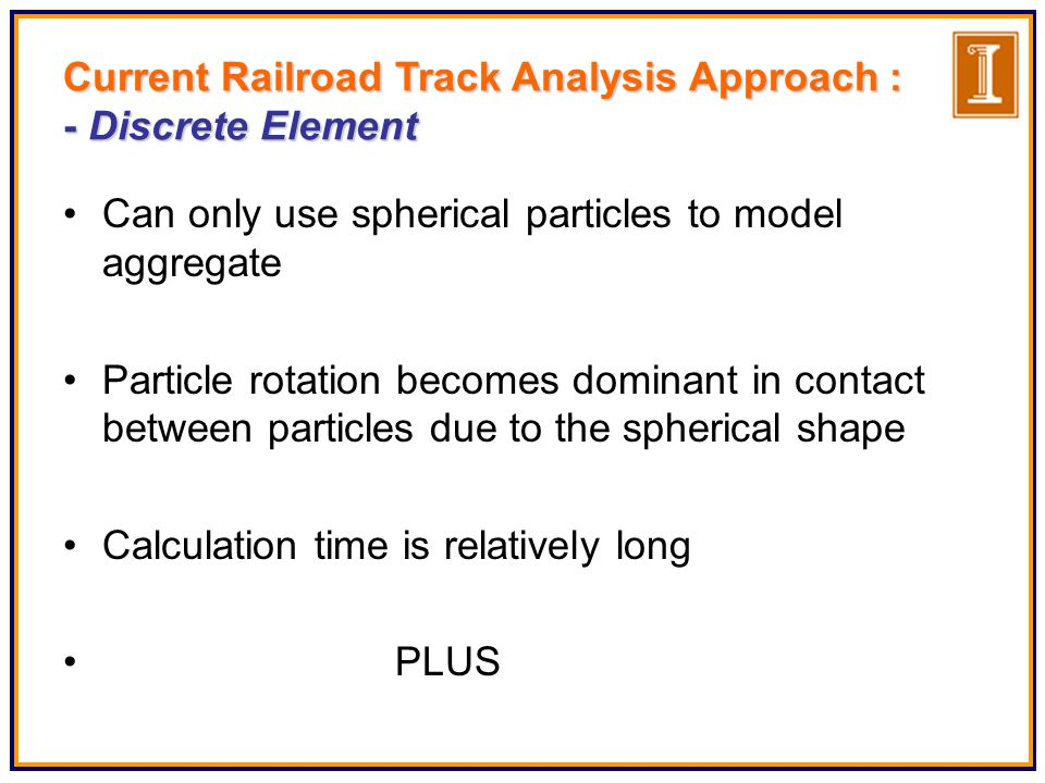 Can only use spherical particles to model aggregate Particle rotation becomes dominant in contact between particles due to the spherical shape Calculation time is relatively long PLUS Current Railroad Track Analysis Approach : - Discrete Element