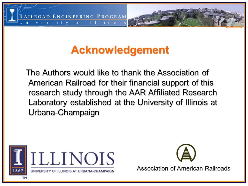 The Authors would like to thank the Association of American Railroad for their financial support of this research study through the AAR Affiliated Research Laboratory established at the University of Illinois at Urbana-Champaign The Authors would like to thank the Association of American Railroad for their financial support of this research study through the AAR Affiliated Research Laboratory established at the University of Illinois at Urbana-Champaign Acknowledgement Association of American Railroads