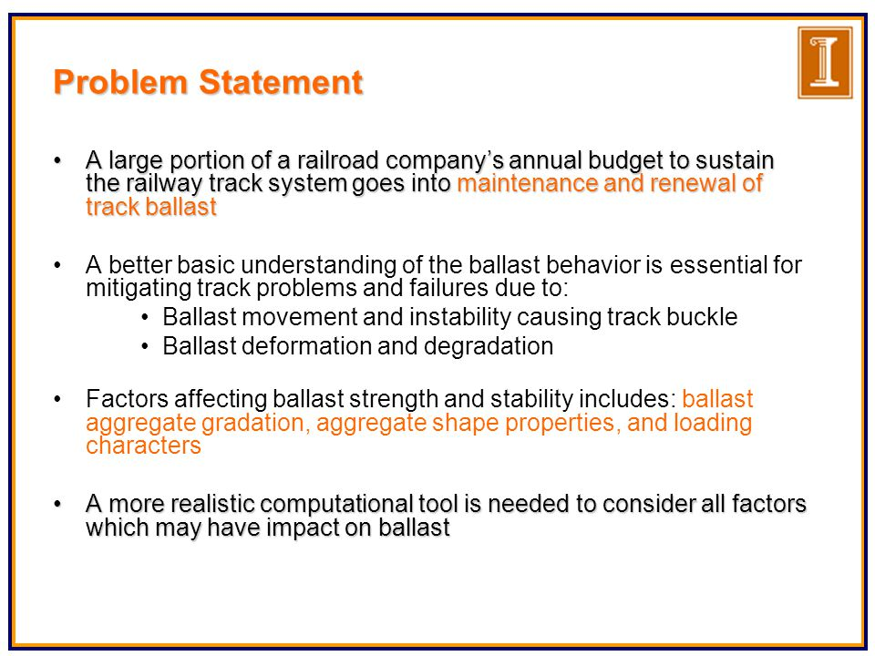 Current Railroad Track Analysis Approach : - Finite Element Finite element based numerical solution techniques used for the analysis of railroad tracks assume the railroad ballast bed to be an elastic homogeneous continuum ILLI-TRACK and GEO-TRACK