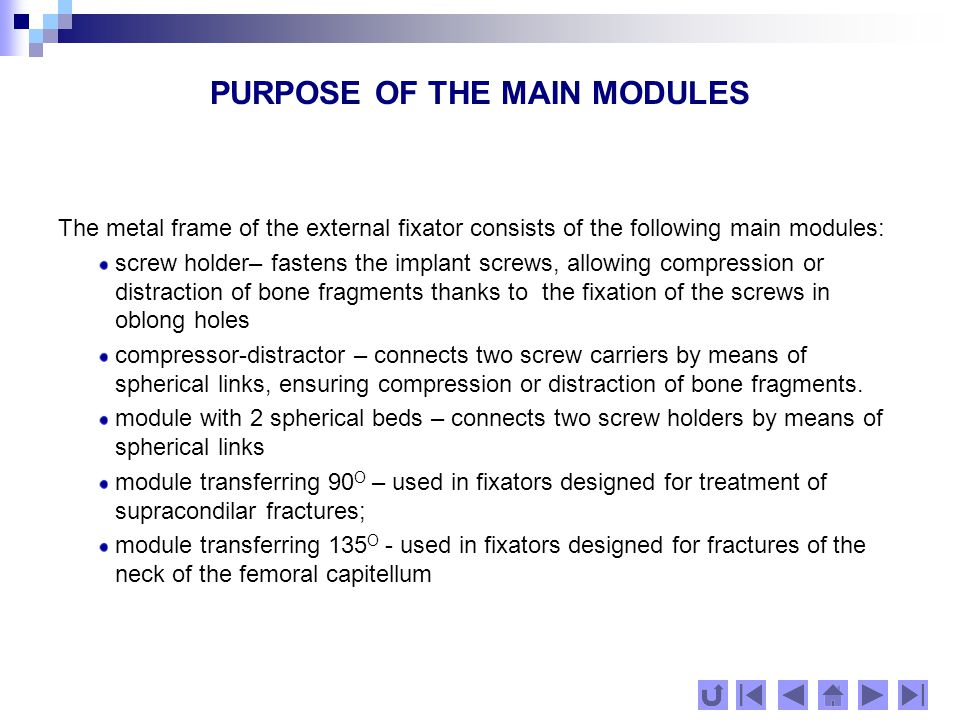 PURPOSE OF THE MAIN MODULES The metal frame of the external fixator consists of the following main modules: screw holder– fastens the implant screws, allowing compression or distraction of bone fragments thanks to the fixation of the screws in oblong holes compressor-distractor – connects two screw carriers by means of spherical links, ensuring compression or distraction of bone fragments.