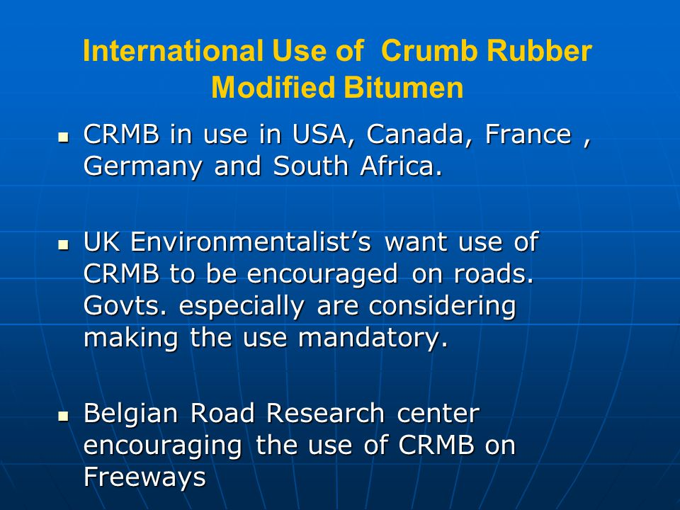 International Use of Crumb Rubber Modified Bitumen  CRMB is being used in USA from 1960  Currently Arizona, Florida, Texas and California using 2 mi