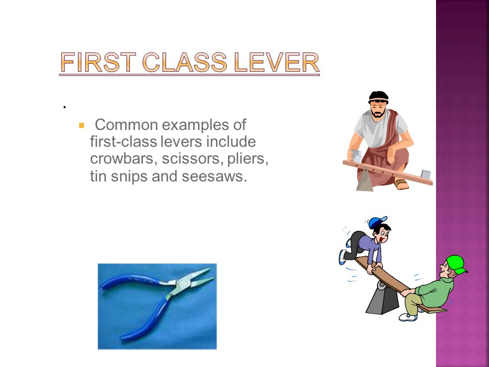 .  Common examples of first-class levers include crowbars, scissors, pliers, tin snips and seesaws.