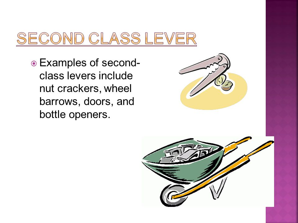  Examples of second- class levers include nut crackers, wheel barrows, doors, and bottle openers.