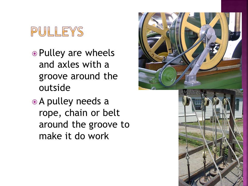  Pulley are wheels and axles with a groove around the outside  A pulley needs a rope, chain or belt around the groove to make it do work