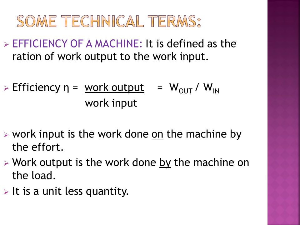  EFFICIENCY OF A MACHINE: It is defined as the ration of work output to the work input.  Efficiency η = work output = W OUT / W IN work input  work