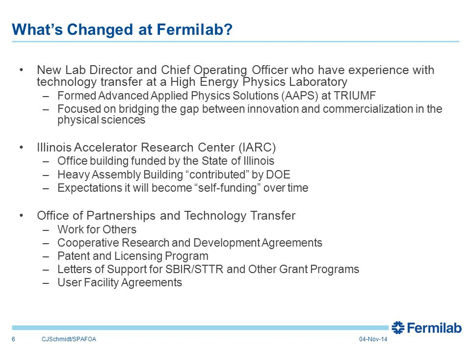 A New Vision: Fermilab as an engine of innovation Leveraging Facilities and Relationships IARC Leveraging Unique Skills WFO SBIR Driving New Jobs and New Industries Procurement Partnering to Advance Technology CRADAs STTR CollaboratorCustomer FacilitatorSupplier Inventions Patents New Products & New Solutions Licenses 7CJSchmidt/SPAFOA04-Nov-14