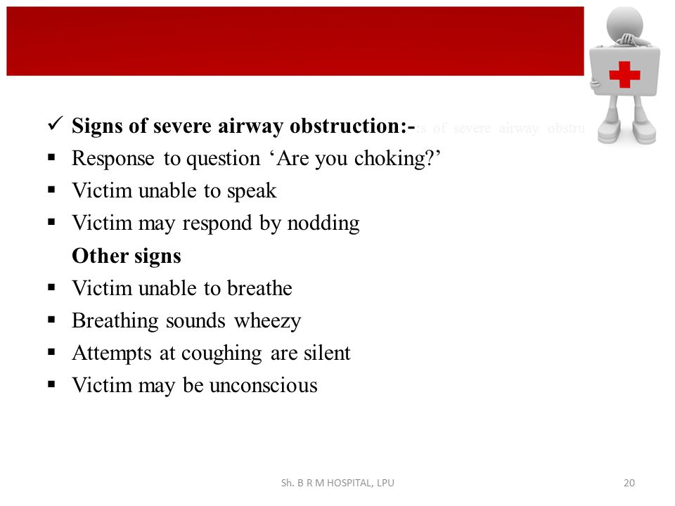 Signs of severe airway obstruction:- :s of severe airway obstru  Response to question 'Are you choking?'  Victim unable to speak  Victim may respon