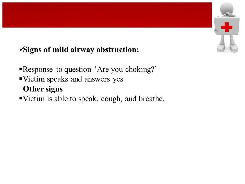 Signs of mild airway obstruction:  Response to question 'Are you choking?'  Victim speaks and answers yes Other signs  Victim is able to speak, cou