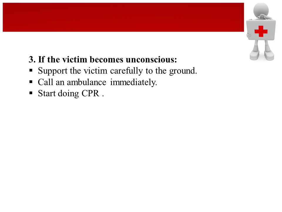 3. If the victim becomes unconscious:  Support the victim carefully to the ground.  Call an ambulance immediately.  Start doing CPR.