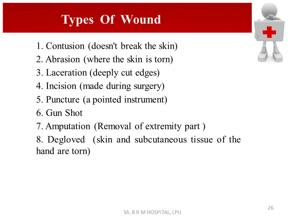 Sh. B R M HOSPITAL, LPU 26 1. Contusion (doesn't break the skin) 2. Abrasion (where the skin is torn) 3. Laceration (deeply cut edges) 4. Incision (ma