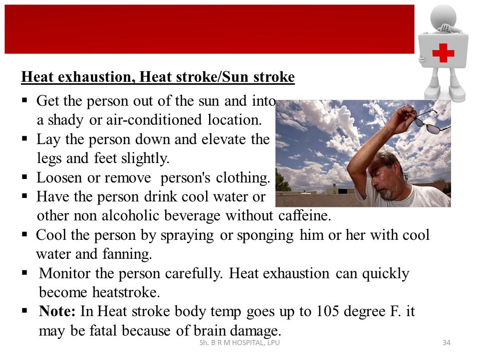 Sh. B R M HOSPITAL, LPU34  Get the person out of the sun and into a shady or air-conditioned location.  Lay the person down and elevate the legs and