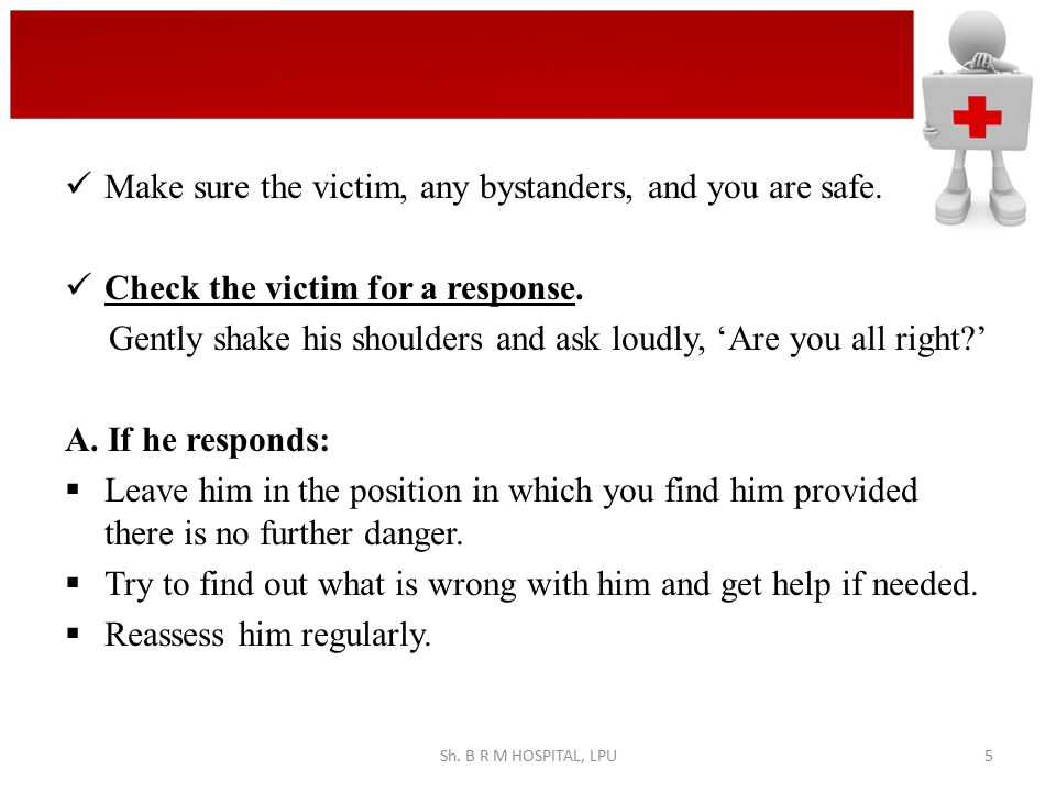 Make sure the victim, any bystanders, and you are safe. Check the victim for a response. Gently shake his shoulders and ask loudly, 'Are you all right