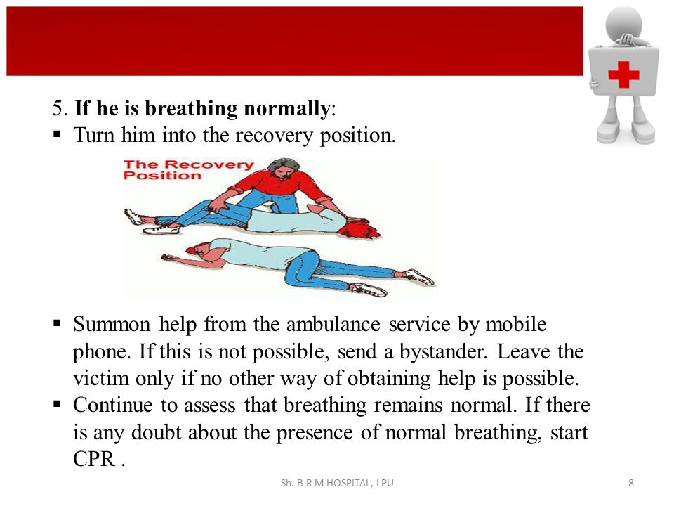5. If he is breathing normally:  Turn him into the recovery position.  Summon help from the ambulance service by mobile phone. If this is not possib