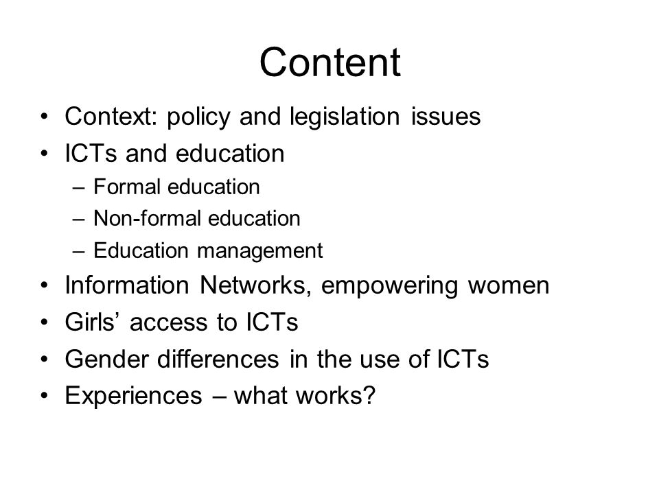 Content Context: policy and legislation issues ICTs and education –Formal education –Non-formal education –Education management Information Networks, empowering women Girls' access to ICTs Gender differences in the use of ICTs Experiences – what works