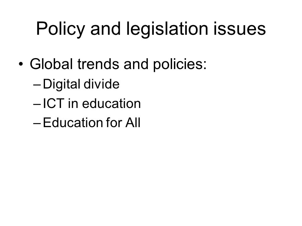 Policy and legislation issues Global trends and policies: –Digital divide –ICT in education –Education for All