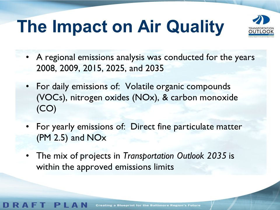 A regional emissions analysis was conducted for the years 2008, 2009, 2015, 2025, and 2035 For daily emissions of: Volatile organic compounds (VOCs), nitrogen oxides (NOx), & carbon monoxide (CO) For yearly emissions of: Direct fine particulate matter (PM 2.5) and NOx The mix of projects in Transportation Outlook 2035 is within the approved emissions limits The Impact on Air Quality