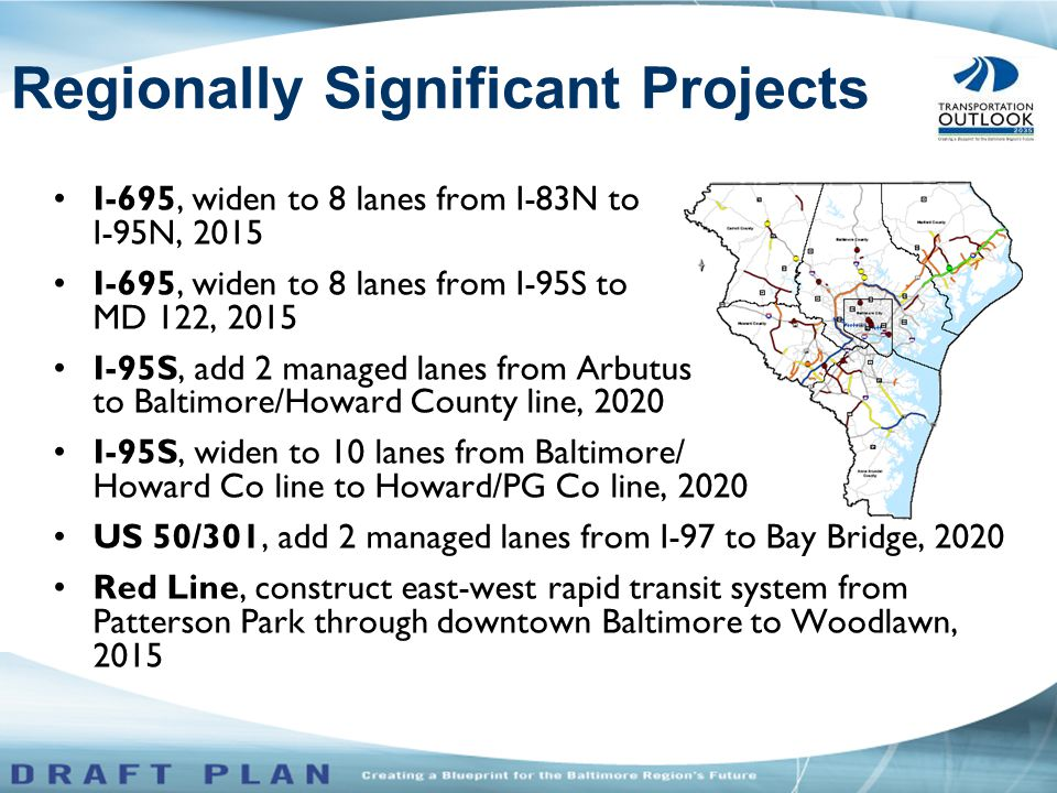 I-695, widen to 8 lanes from I-83N to I-95N, 2015 I-695, widen to 8 lanes from I-95S to MD 122, 2015 I-95S, add 2 managed lanes from Arbutus to Baltimore/Howard County line, 2020 I-95S, widen to 10 lanes from Baltimore/ Howard Co line to Howard/PG Co line, 2020 US 50/301, add 2 managed lanes from I-97 to Bay Bridge, 2020 Red Line, construct east-west rapid transit system from Patterson Park through downtown Baltimore to Woodlawn, 2015 Regionally Significant Projects